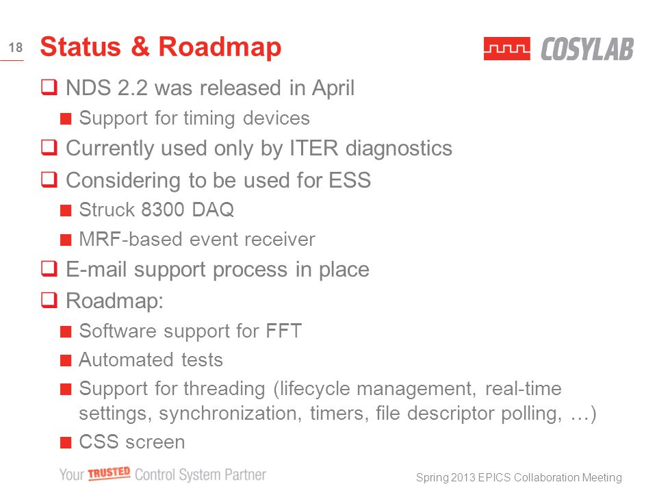 NDS 2.2 was released in April Support for timing devices Currently used only by ITER diagnostics Considering to be used for ESS Struck 8300 DAQ MRF-based event receiver E-mail support process in place Roadmap: Software support for FFT Automated tests Support for threading (lifecycle management, real-time settings, synchronization, timers, file descriptor polling, …) CSS screen Status & Roadmap Spring 2013 EPICS Collaboration Meeting 18