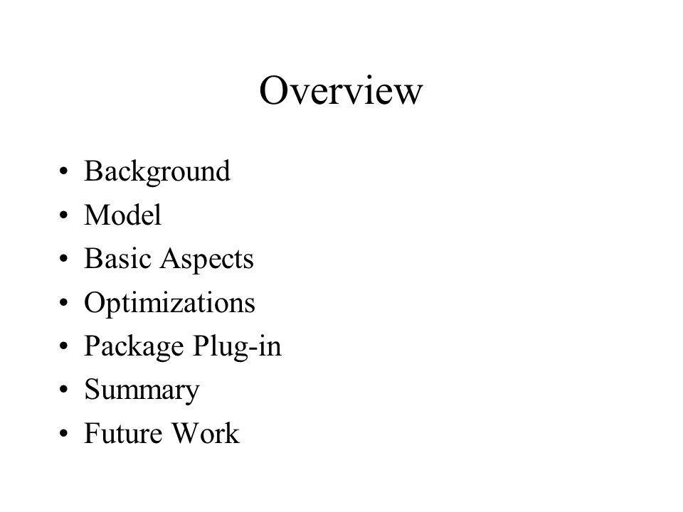 Overview Background Model Basic Aspects Optimizations Package Plug-in Summary Future Work