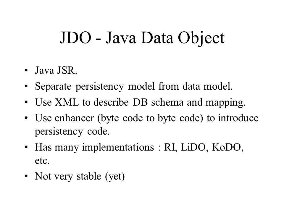 JDO - Java Data Object Java JSR. Separate persistency model from data model.
