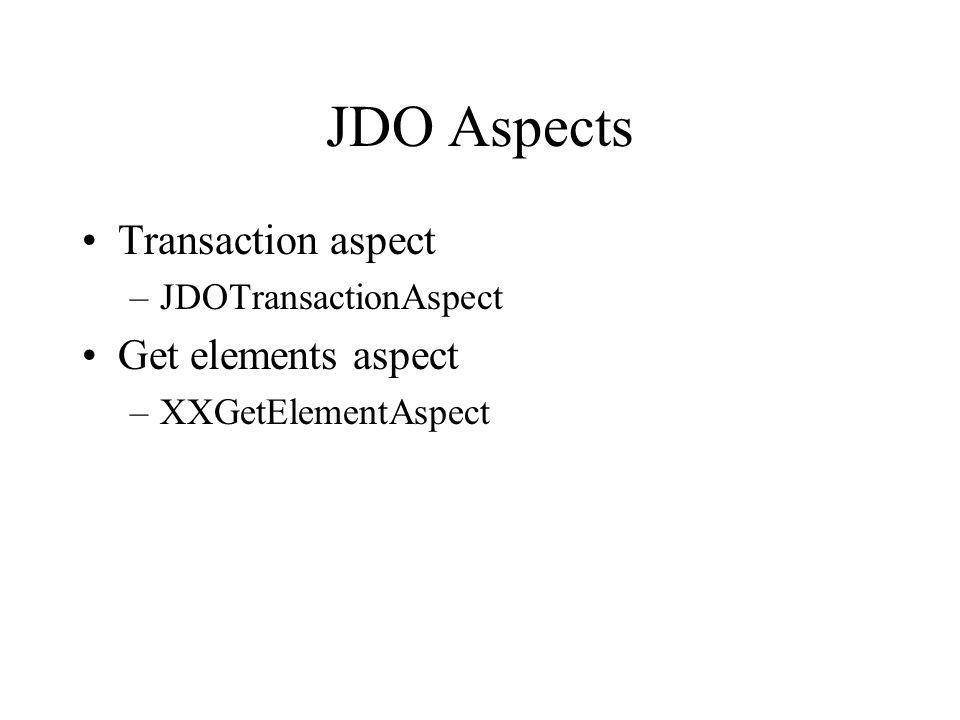 JDO Aspects Transaction aspect –JDOTransactionAspect Get elements aspect –XXGetElementAspect