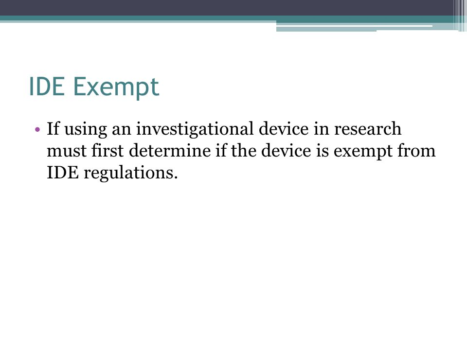 IDE Exempt If using an investigational device in research must first determine if the device is exempt from IDE regulations.
