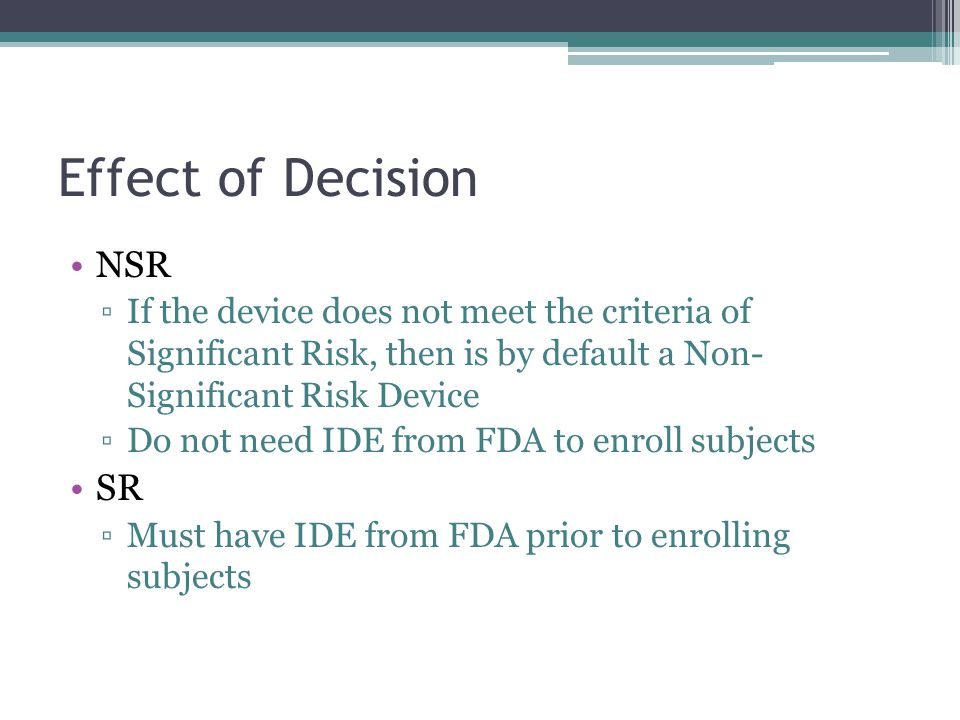 Effect of Decision NSR If the device does not meet the criteria of Significant Risk, then is by default a Non- Significant Risk Device Do not need IDE from FDA to enroll subjects SR Must have IDE from FDA prior to enrolling subjects