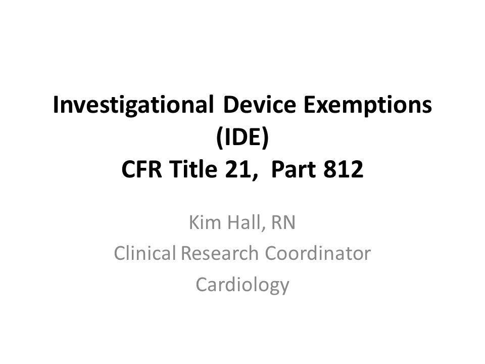 Investigational Device Exemptions (IDE) CFR Title 21, Part 812 Kim Hall, RN Clinical Research Coordinator Cardiology