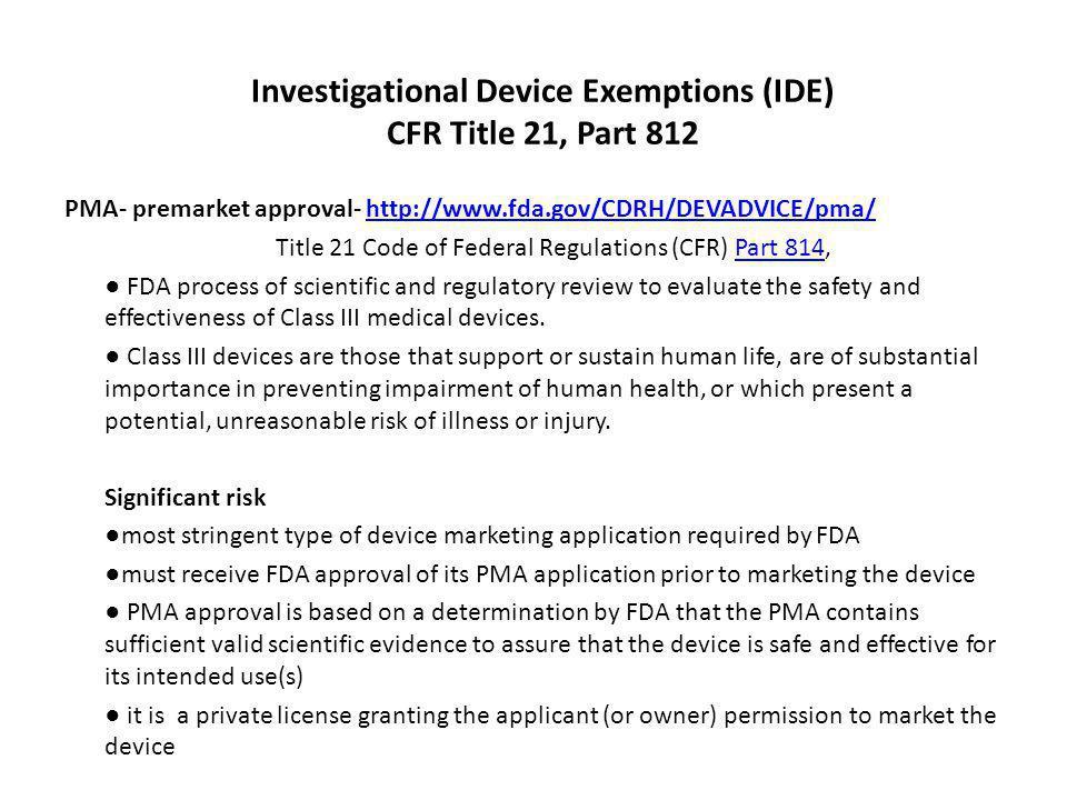 Investigational Device Exemptions (IDE) CFR Title 21, Part 812 PMA- premarket approval- http://www.fda.gov/CDRH/DEVADVICE/pma/http://www.fda.gov/CDRH/