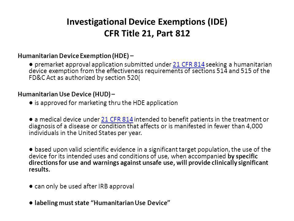 Investigational Device Exemptions (IDE) CFR Title 21, Part 812 Humanitarian Device Exemption (HDE) – premarket approval application submitted under 21