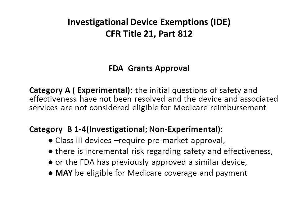 Investigational Device Exemptions (IDE) CFR Title 21, Part 812 FDA Grants Approval Category A ( Experimental): the initial questions of safety and eff