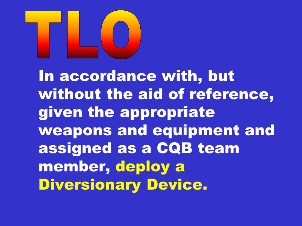 In accordance with, but without the aid of reference, given the appropriate weapons and equipment and assigned as a CQB team member, deploy a Diversionary Device.