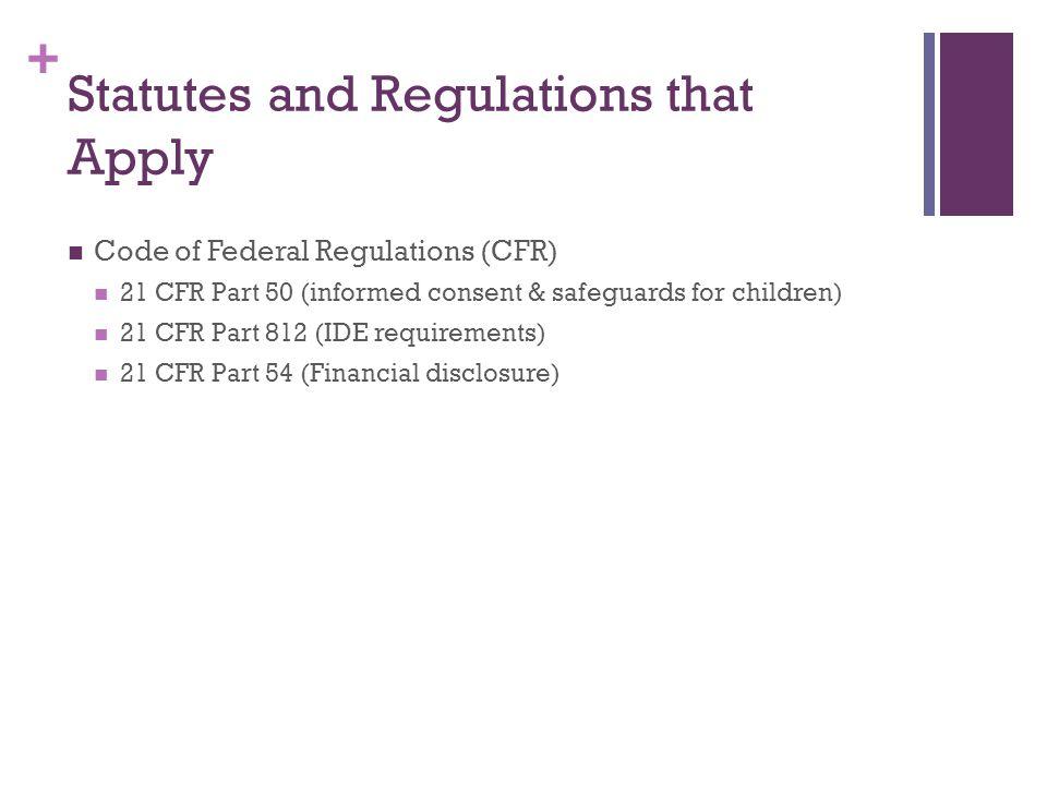 + Statutes and Regulations that Apply Code of Federal Regulations (CFR) 21 CFR Part 50 (informed consent & safeguards for children) 21 CFR Part 812 (I