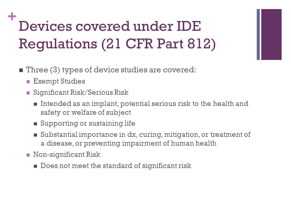 + Devices covered under IDE Regulations (21 CFR Part 812) Three (3) types of device studies are covered: Exempt Studies Significant Risk/Serious Risk