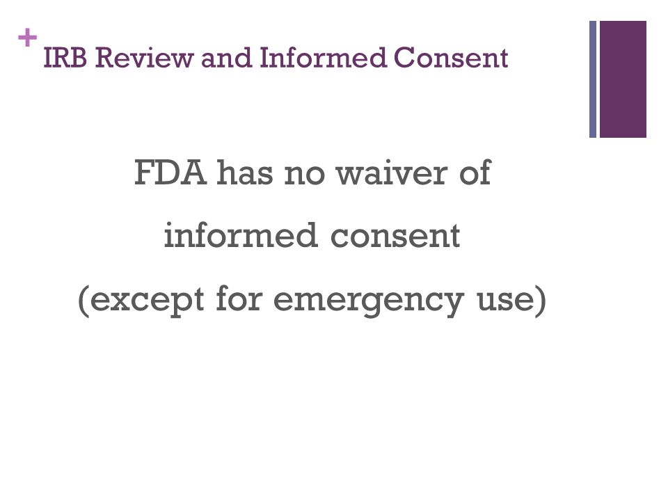 + IRB Review and Informed Consent FDA has no waiver of informed consent (except for emergency use)