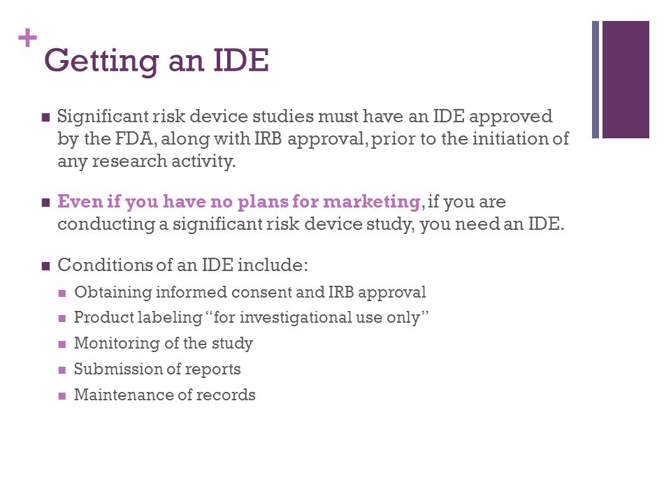 + Getting an IDE Significant risk device studies must have an IDE approved by the FDA, along with IRB approval, prior to the initiation of any researc