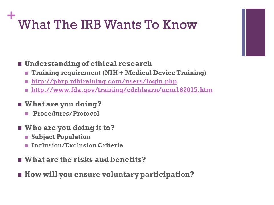 + What The IRB Wants To Know Understanding of ethical research Training requirement (NIH + Medical Device Training) http://phrp.nihtraining.com/users/