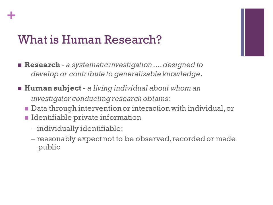 + What is Human Research? Research - a systematic investigation..., designed to develop or contribute to generalizable knowledge. Human subject - a li