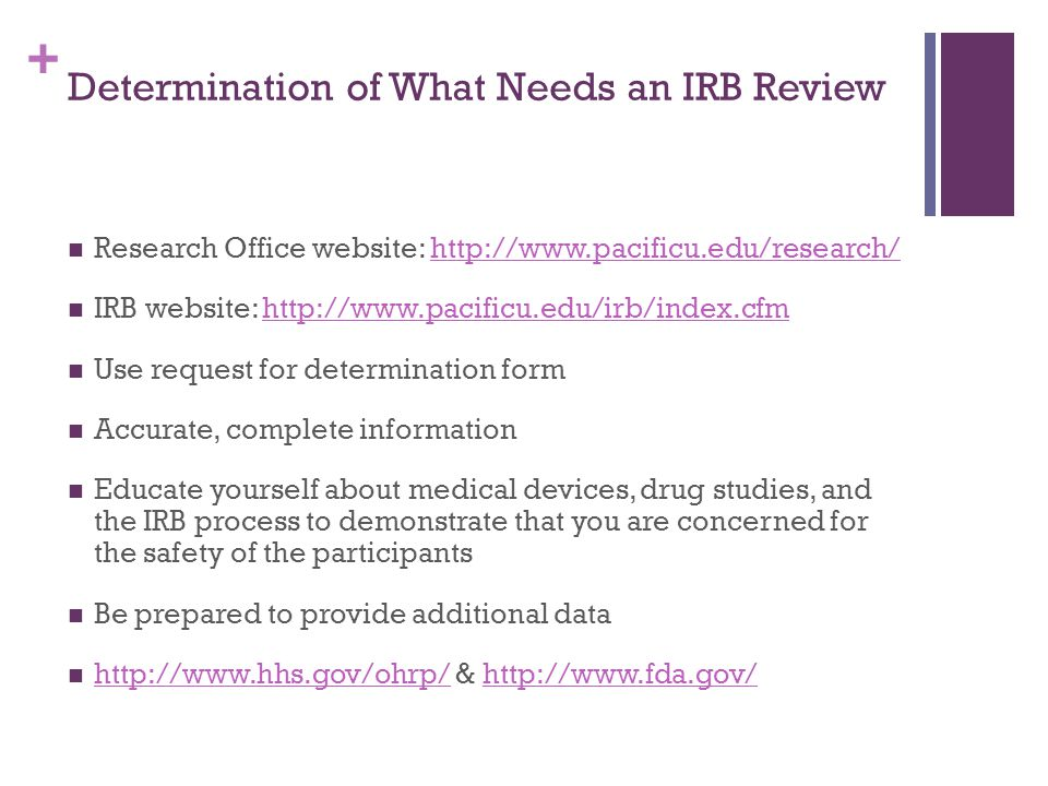 + Determination of What Needs an IRB Review Research Office website: http://www.pacificu.edu/research/http://www.pacificu.edu/research/ IRB website: h