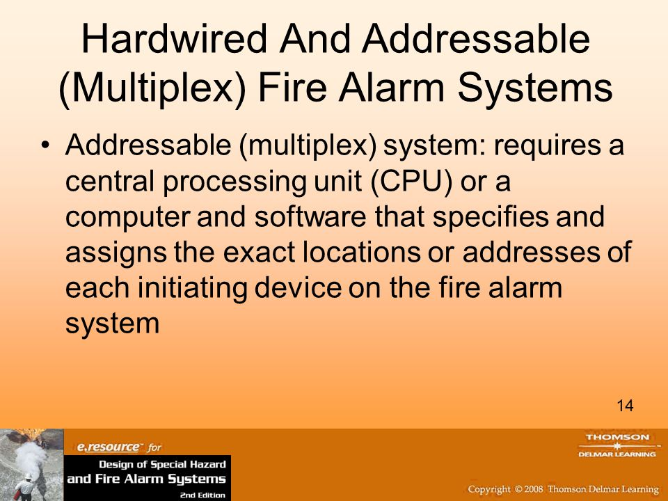 14 Hardwired And Addressable (Multiplex) Fire Alarm Systems Addressable (multiplex) system: requires a central processing unit (CPU) or a computer and software that specifies and assigns the exact locations or addresses of each initiating device on the fire alarm system 14