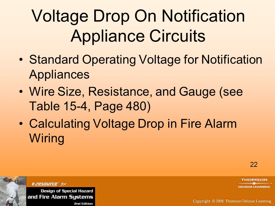 22 Voltage Drop On Notification Appliance Circuits Standard Operating Voltage for Notification Appliances Wire Size, Resistance, and Gauge (see Table 15-4, Page 480) Calculating Voltage Drop in Fire Alarm Wiring 22