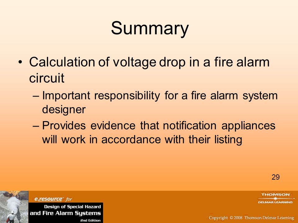 29 Summary Calculation of voltage drop in a fire alarm circuit –Important responsibility for a fire alarm system designer –Provides evidence that notification appliances will work in accordance with their listing 29