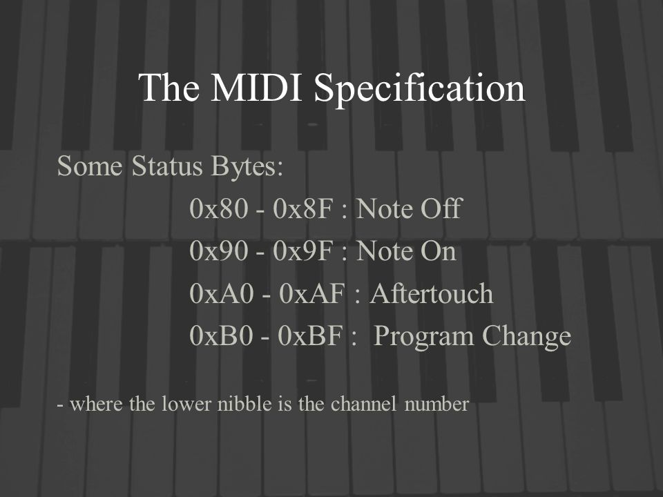 The MIDI Specification Some Status Bytes: 0x80 - 0x8F : Note Off 0x90 - 0x9F : Note On 0xA0 - 0xAF : Aftertouch 0xB0 - 0xBF : Program Change - where t