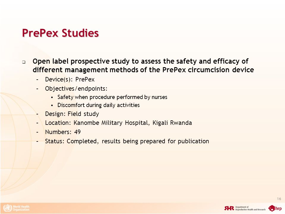 16 PrePex Studies Open label prospective study to assess the safety and efficacy of different management methods of the PrePex circumcision device –Device(s): PrePex –Objectives/endpoints: Safety when procedure performed by nurses Discomfort during daily activities –Design: Field study –Location: Kanombe Military Hospital, Kigali Rwanda –Numbers: 49 –Status: Completed, results being prepared for publication
