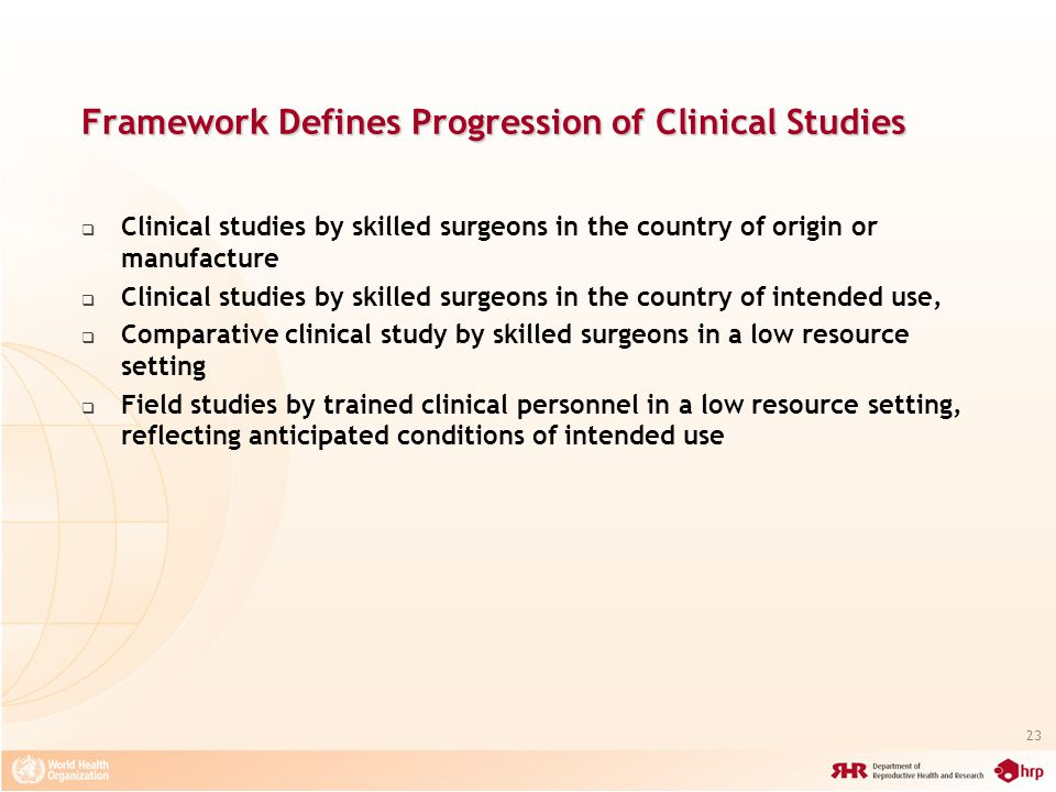 23 Framework Defines Progression of Clinical Studies Clinical studies by skilled surgeons in the country of origin or manufacture Clinical studies by skilled surgeons in the country of intended use, Comparative clinical study by skilled surgeons in a low resource setting Field studies by trained clinical personnel in a low resource setting, reflecting anticipated conditions of intended use