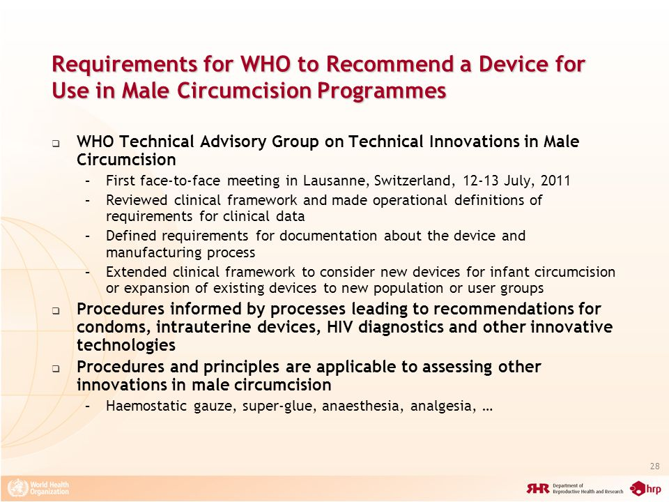 28 Requirements for WHO to Recommend a Device for Use in Male Circumcision Programmes WHO Technical Advisory Group on Technical Innovations in Male Circumcision –First face-to-face meeting in Lausanne, Switzerland, 12-13 July, 2011 –Reviewed clinical framework and made operational definitions of requirements for clinical data –Defined requirements for documentation about the device and manufacturing process –Extended clinical framework to consider new devices for infant circumcision or expansion of existing devices to new population or user groups Procedures informed by processes leading to recommendations for condoms, intrauterine devices, HIV diagnostics and other innovative technologies Procedures and principles are applicable to assessing other innovations in male circumcision –Haemostatic gauze, super-glue, anaesthesia, analgesia, …