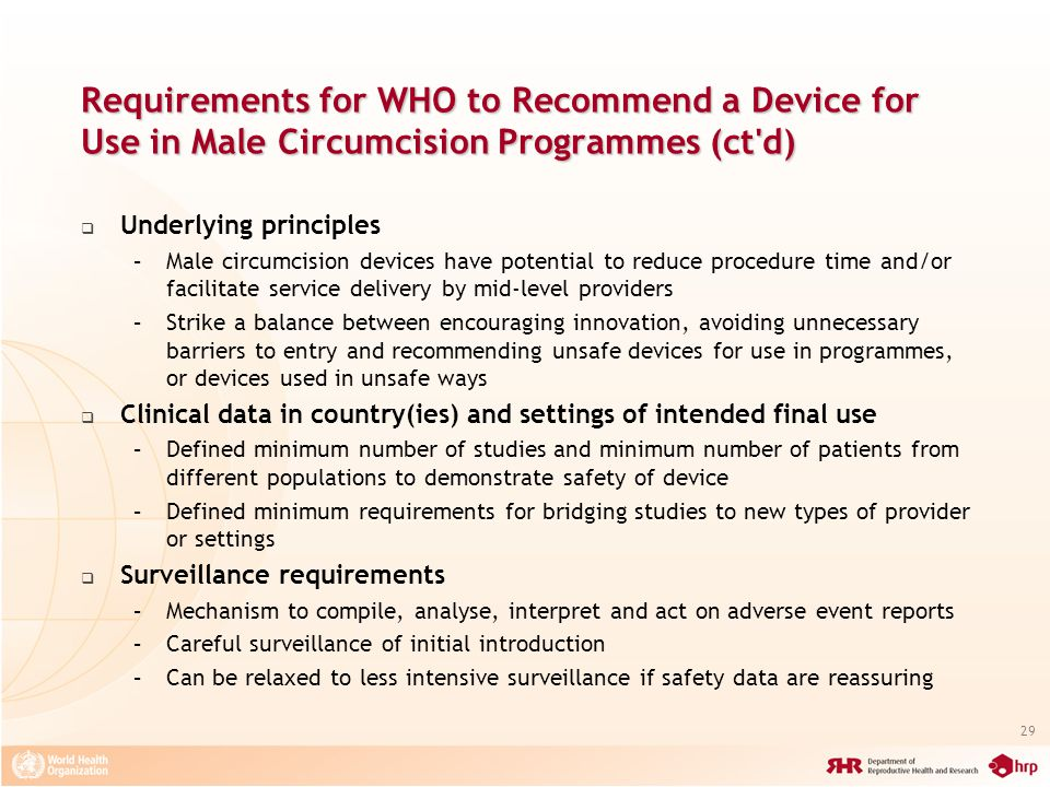 29 Requirements for WHO to Recommend a Device for Use in Male Circumcision Programmes (ct d) Underlying principles –Male circumcision devices have potential to reduce procedure time and/or facilitate service delivery by mid-level providers –Strike a balance between encouraging innovation, avoiding unnecessary barriers to entry and recommending unsafe devices for use in programmes, or devices used in unsafe ways Clinical data in country(ies) and settings of intended final use –Defined minimum number of studies and minimum number of patients from different populations to demonstrate safety of device –Defined minimum requirements for bridging studies to new types of provider or settings Surveillance requirements –Mechanism to compile, analyse, interpret and act on adverse event reports –Careful surveillance of initial introduction –Can be relaxed to less intensive surveillance if safety data are reassuring
