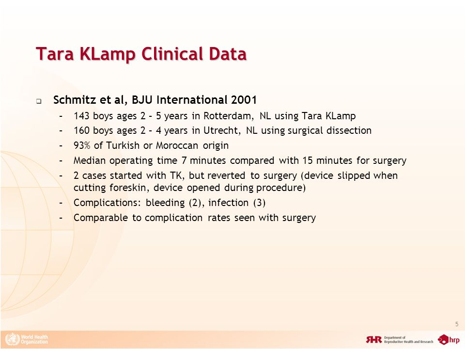 5 Tara KLamp Clinical Data Schmitz et al, BJU International 2001 –143 boys ages 2 – 5 years in Rotterdam, NL using Tara KLamp –160 boys ages 2 – 4 years in Utrecht, NL using surgical dissection –93% of Turkish or Moroccan origin –Median operating time 7 minutes compared with 15 minutes for surgery –2 cases started with TK, but reverted to surgery (device slipped when cutting foreskin, device opened during procedure) –Complications: bleeding (2), infection (3) –Comparable to complication rates seen with surgery