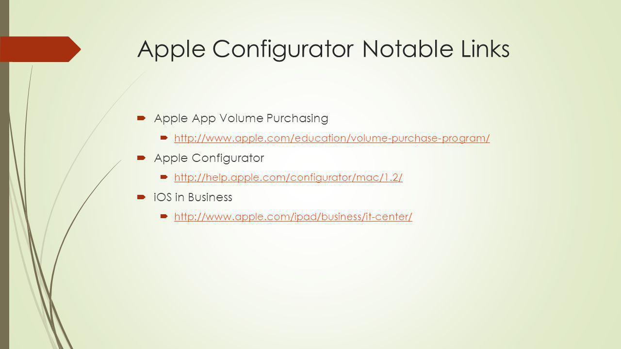 Apple Configurator Notable Links Apple App Volume Purchasing http://www.apple.com/education/volume-purchase-program/ Apple Configurator http://help.apple.com/configurator/mac/1.2/ iOS in Business http://www.apple.com/ipad/business/it-center/