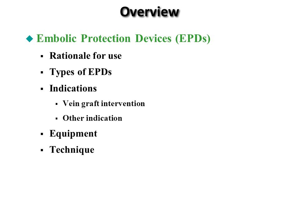 Overview Embolic Protection Devices (EPDs) Rationale for use Types of EPDs Indications Vein graft intervention Other indication Equipment Technique
