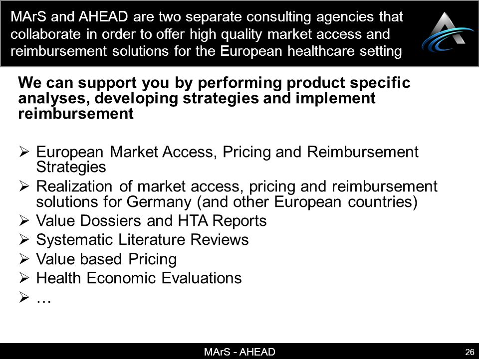 MArS - AHEAD 26 MArS and AHEAD are two separate consulting agencies that collaborate in order to offer high quality market access and reimbursement solutions for the European healthcare setting We can support you by performing product specific analyses, developing strategies and implement reimbursement European Market Access, Pricing and Reimbursement Strategies Realization of market access, pricing and reimbursement solutions for Germany (and other European countries) Value Dossiers and HTA Reports Systematic Literature Reviews Value based Pricing Health Economic Evaluations …