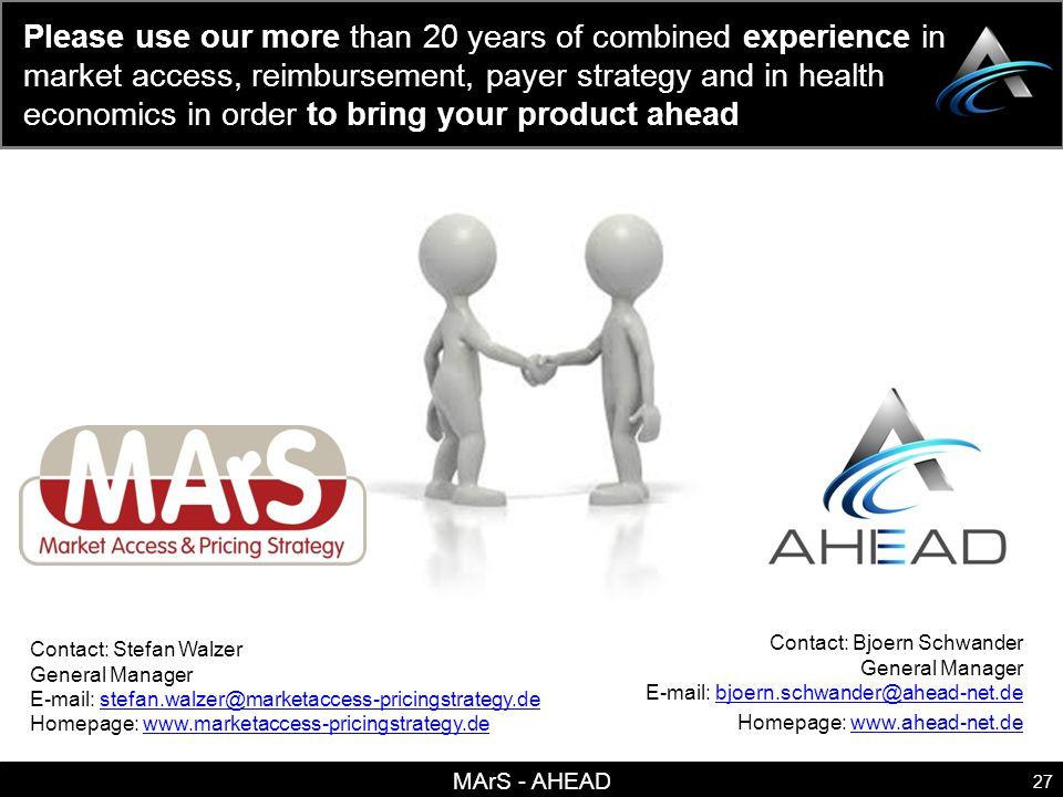 MArS - AHEAD 27 Please use our more than 20 years of combined experience in market access, reimbursement, payer strategy and in health economics in order to bring your product ahead Contact: Stefan Walzer General Manager E-mail: stefan.walzer@marketaccess-pricingstrategy.destefan.walzer@marketaccess-pricingstrategy.de Homepage: www.marketaccess-pricingstrategy.dewww.marketaccess-pricingstrategy.de Contact: Bjoern Schwander General Manager E-mail: bjoern.schwander@ahead-net.debjoern.schwander@ahead-net.de Homepage: www.ahead-net.dewww.ahead-net.de