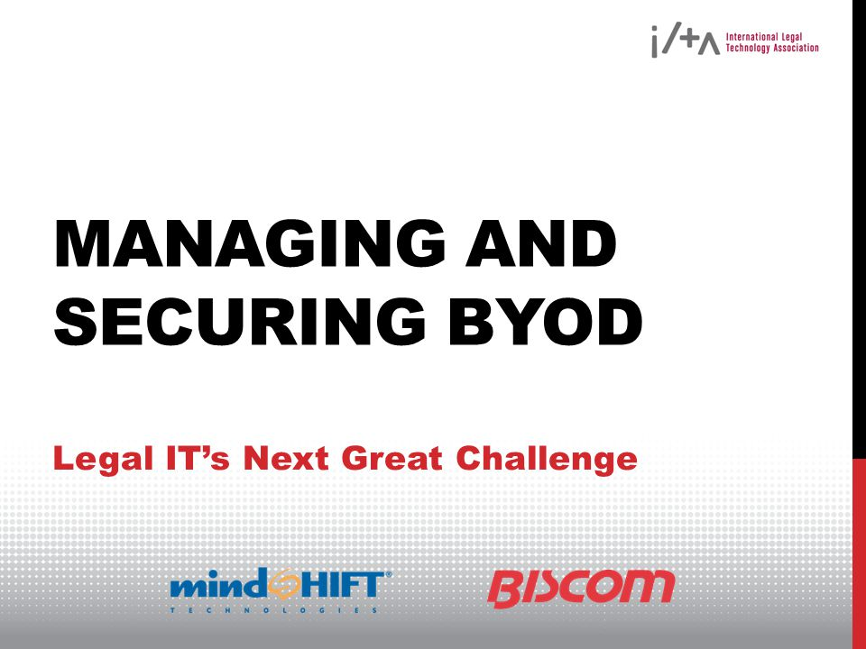 MANAGING AND SECURING BYOD Legal ITs Next Great Challenge