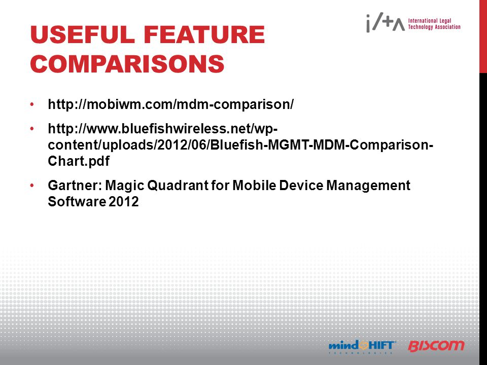 USEFUL FEATURE COMPARISONS http://mobiwm.com/mdm-comparison/ http://www.bluefishwireless.net/wp- content/uploads/2012/06/Bluefish-MGMT-MDM-Comparison- Chart.pdf Gartner: Magic Quadrant for Mobile Device Management Software 2012