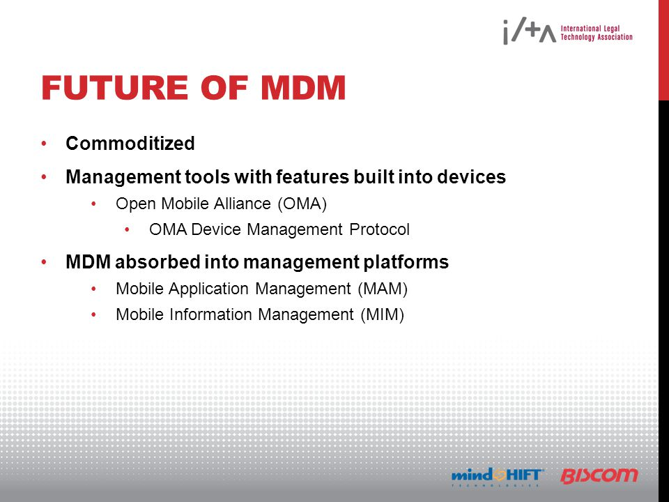 FUTURE OF MDM Commoditized Management tools with features built into devices Open Mobile Alliance (OMA) OMA Device Management Protocol MDM absorbed into management platforms Mobile Application Management (MAM) Mobile Information Management (MIM)