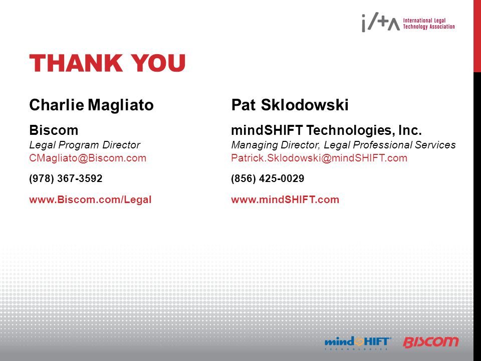 THANK YOU Charlie Magliato Biscom Legal Program Director CMagliato@Biscom.com (978) 367-3592 www.Biscom.com/Legal Pat Sklodowski mindSHIFT Technologies, Inc.