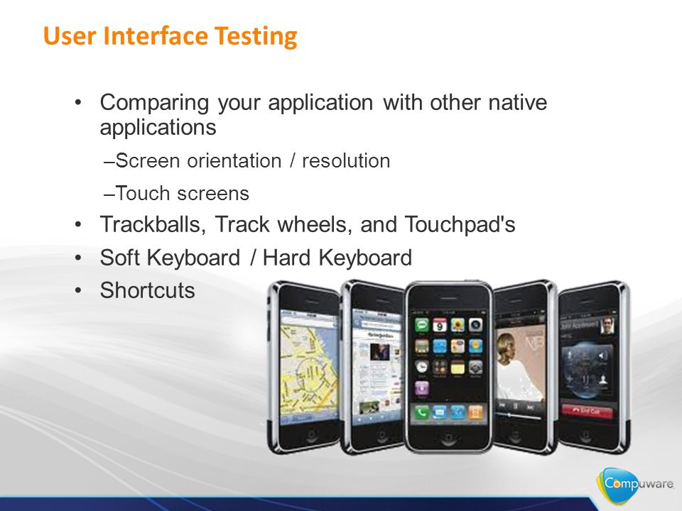 User Interface Testing Comparing your application with other native applications –Screen orientation / resolution –Touch screens Trackballs, Track wheels, and Touchpad s Soft Keyboard / Hard Keyboard Shortcuts