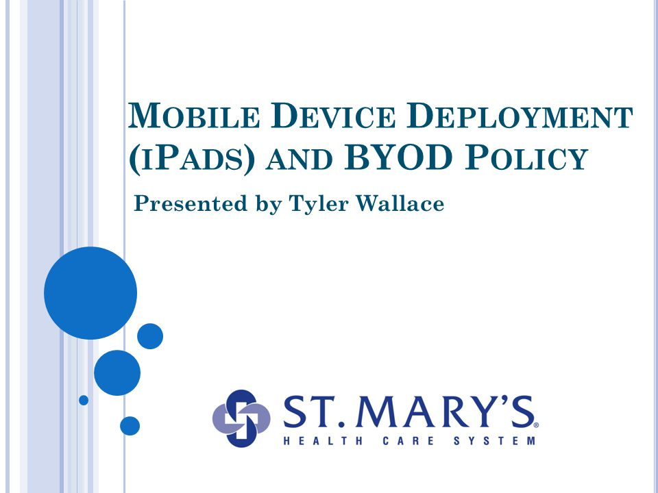 O BJECTIVES Understand various methods of mobile device deployment Understand best practices of iPad utilization within healthcare Essentials of a BYOD policy
