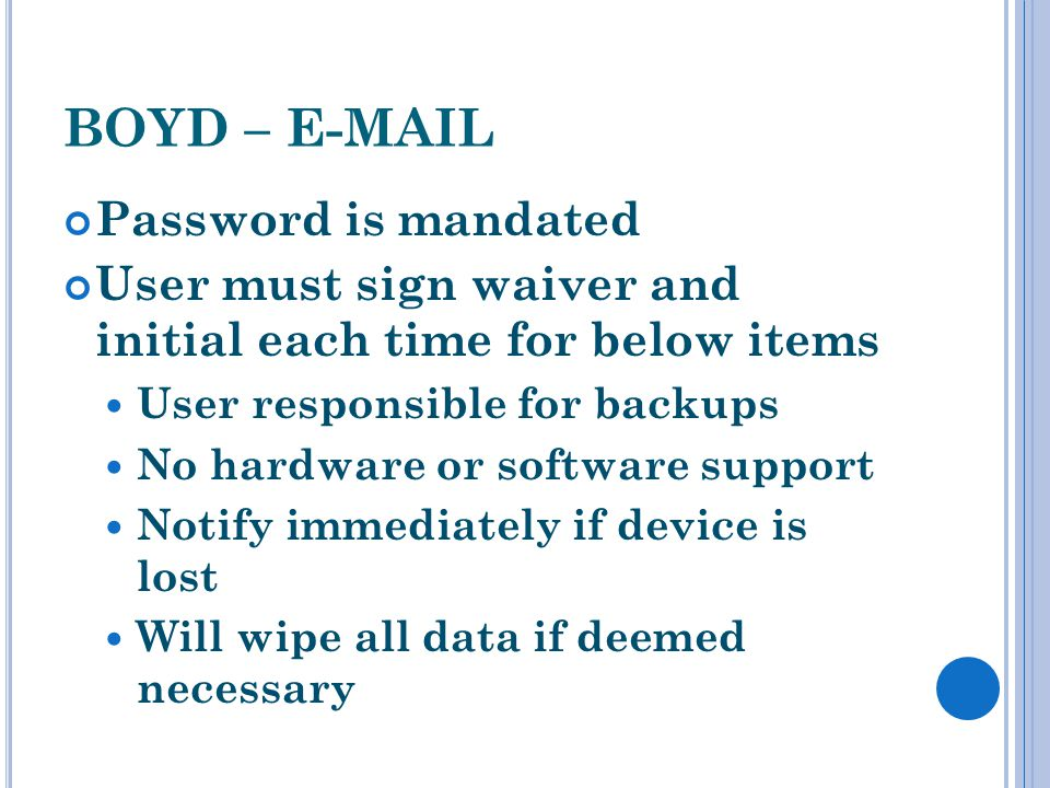BOYD – E-MAIL Password is mandated User must sign waiver and initial each time for below items User responsible for backups No hardware or software support Notify immediately if device is lost Will wipe all data if deemed necessary