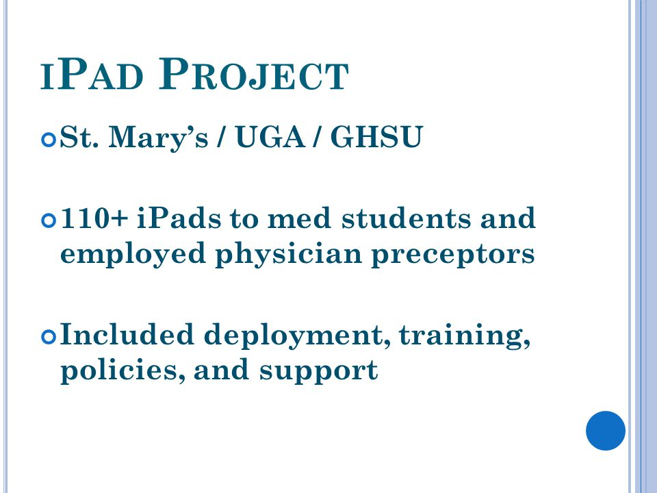 I P AD P ROJECT St. Marys / UGA / GHSU 110+ iPads to med students and employed physician preceptors Included deployment, training, policies, and suppo