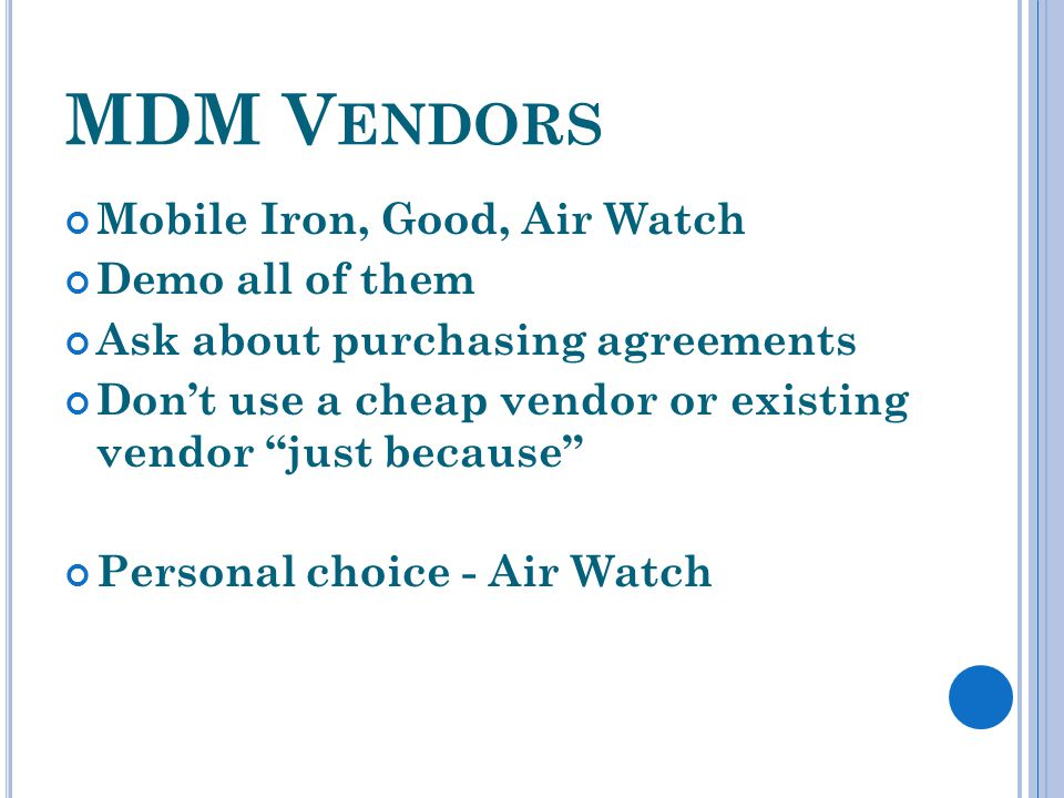 MDM V ENDORS Mobile Iron, Good, Air Watch Demo all of them Ask about purchasing agreements Dont use a cheap vendor or existing vendor just because Personal choice - Air Watch