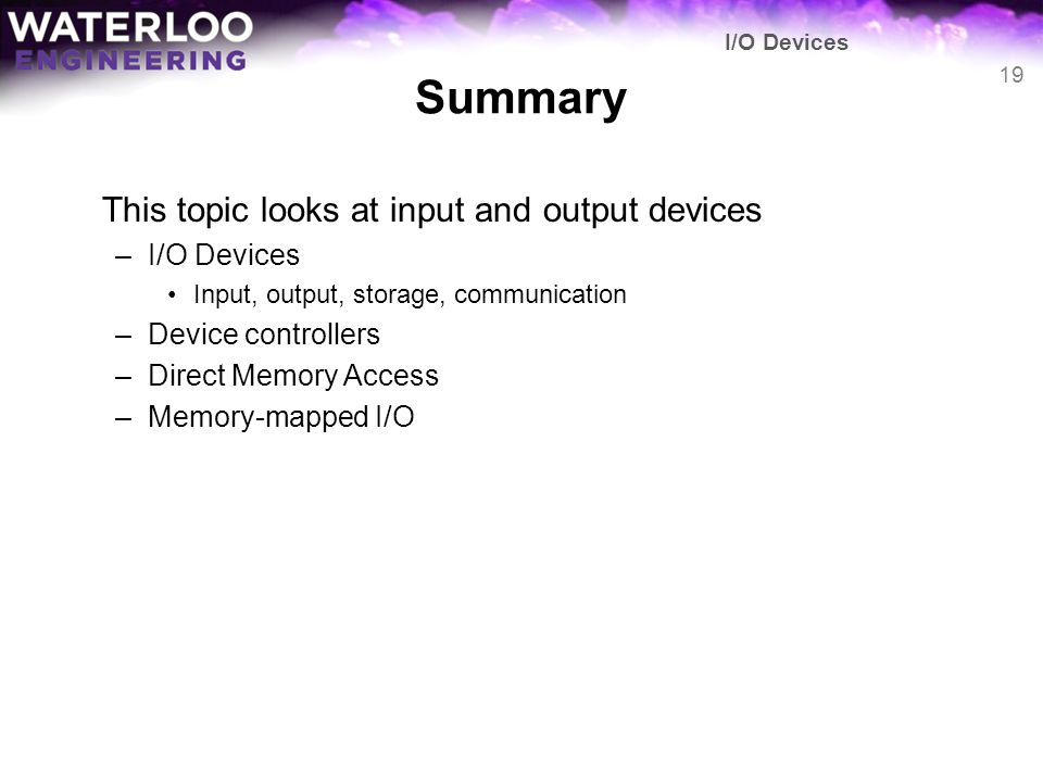 Summary This topic looks at input and output devices –I/O Devices Input, output, storage, communication –Device controllers –Direct Memory Access –Mem