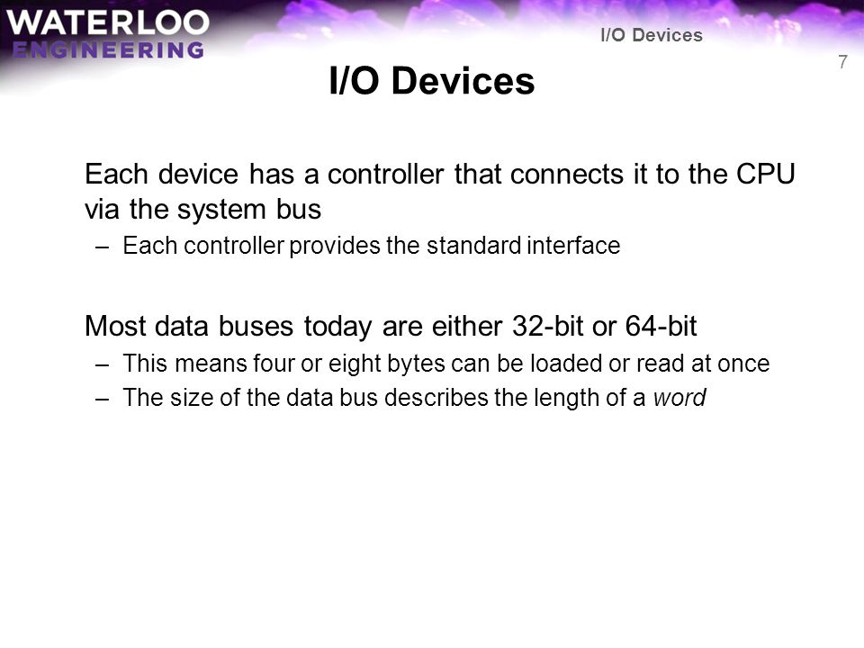 Each device has a controller that connects it to the CPU via the system bus –Each controller provides the standard interface Most data buses today are