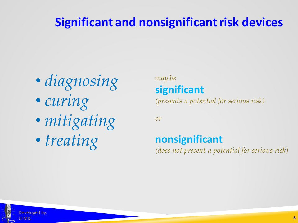 Significant and nonsignificant risk devices 5 Developed by: U-MIC nonsignificant risk device A nonsignificant risk device study is one that does not meet the definition for a significant risk device study.