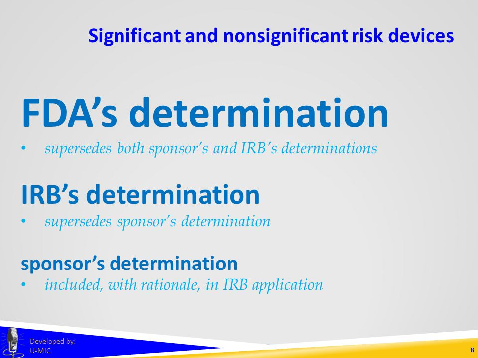 Significant and nonsignificant risk devices 8 Developed by: U-MIC FDAs determination supersedes both sponsors and IRBs determinations IRBs determination supersedes sponsors determination sponsors determination included, with rationale, in IRB application