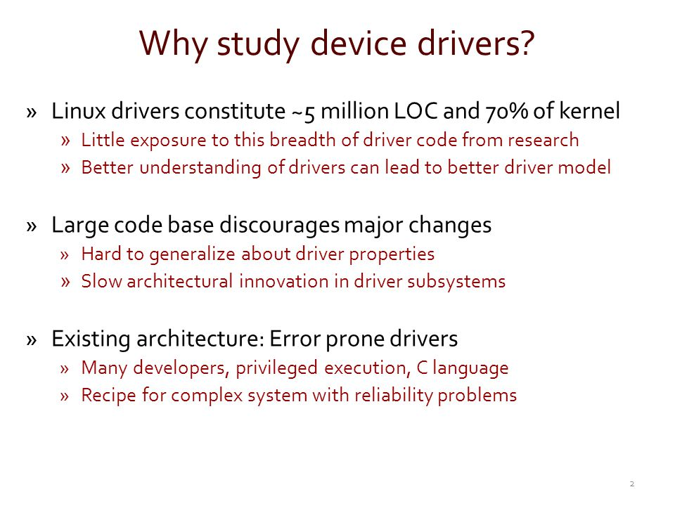 Why study device drivers? »Linux drivers constitute ~5 million LOC and 70% of kernel »Little exposure to this breadth of driver code from research »Be