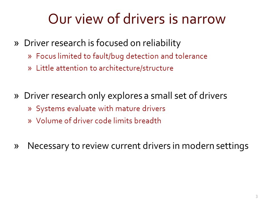 Our view of drivers is narrow »Driver research is focused on reliability »Focus limited to fault/bug detection and tolerance »Little attention to arch