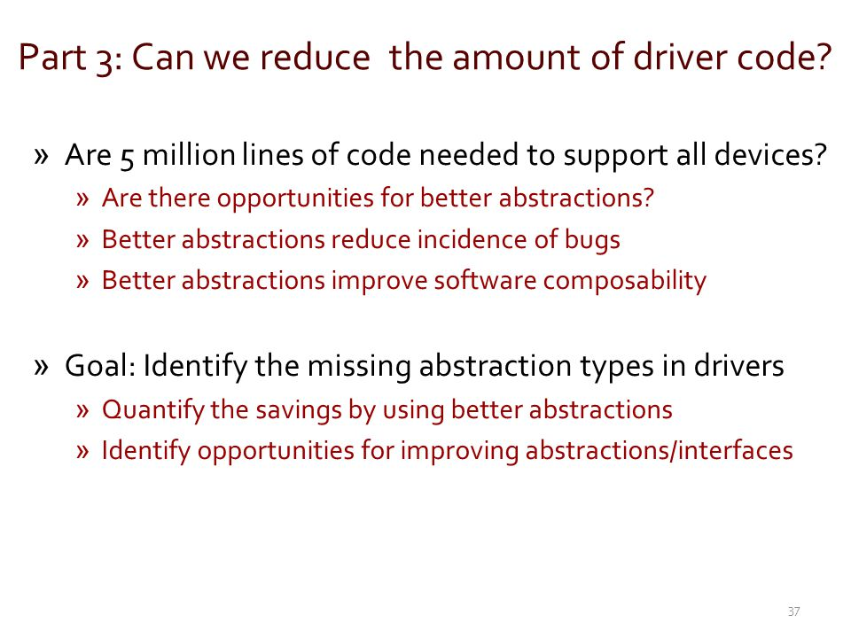 Part 3: Can we reduce the amount of driver code? »Are 5 million lines of code needed to support all devices? »Are there opportunities for better abstr
