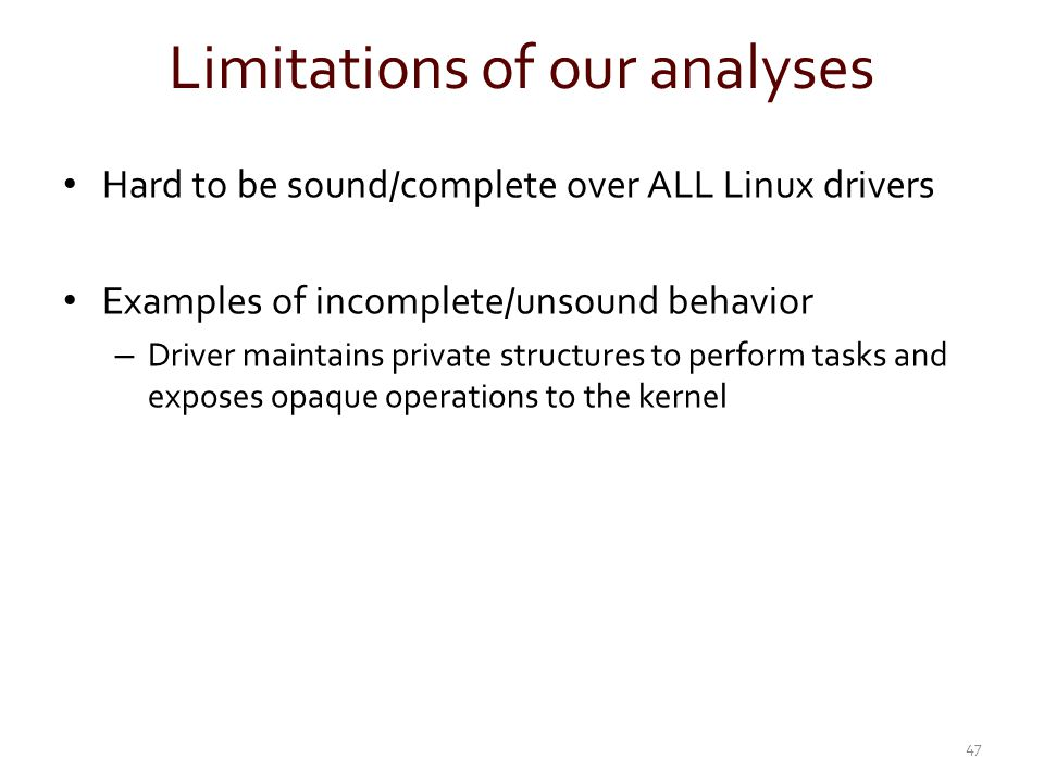 Limitations of our analyses Hard to be sound/complete over ALL Linux drivers Examples of incomplete/unsound behavior – Driver maintains private struct