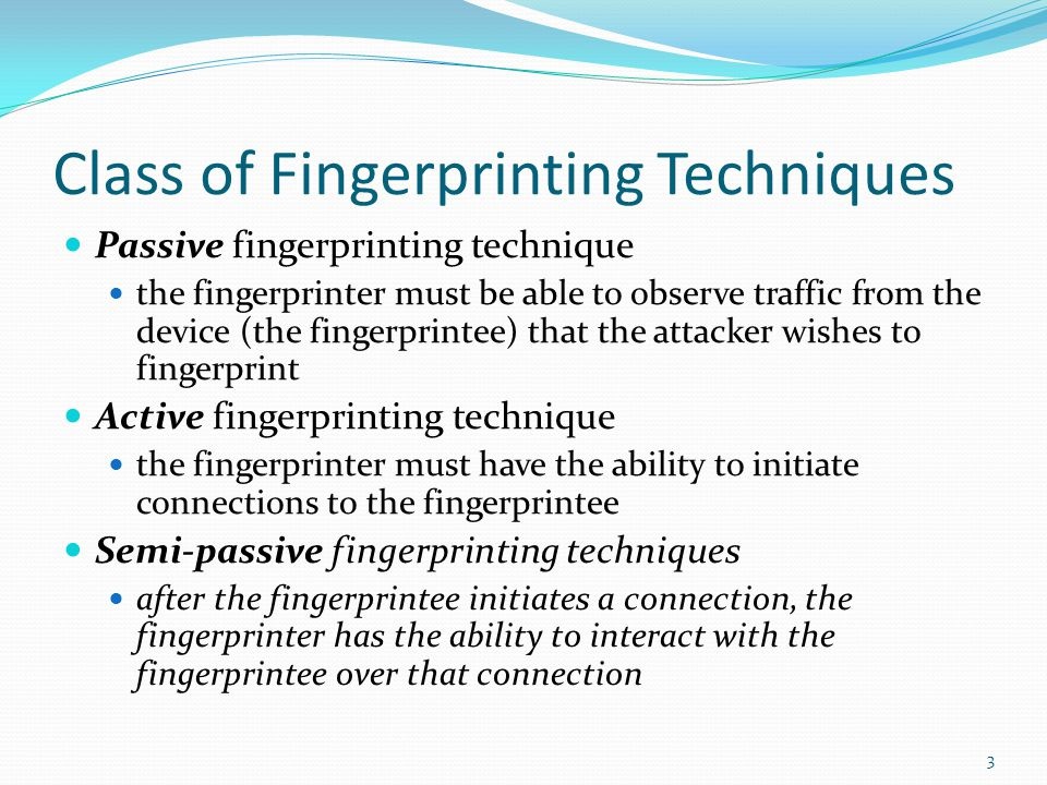 Class of Fingerprinting Techniques Passive fingerprinting technique the fingerprinter must be able to observe traffic from the device (the fingerprintee) that the attacker wishes to fingerprint Active fingerprinting technique the fingerprinter must have the ability to initiate connections to the fingerprintee Semi-passive fingerprinting techniques after the fingerprintee initiates a connection, the fingerprinter has the ability to interact with the fingerprintee over that connection 3