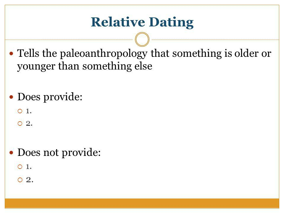 Relative Dating Tells the paleoanthropology that something is older or younger than something else Does provide: 1.